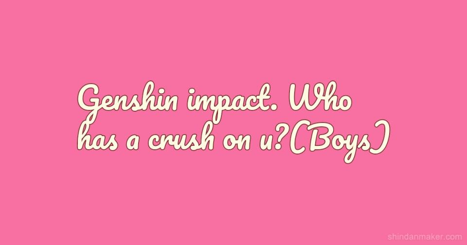 Genshin impact. Who has a crush on u?(Boys)